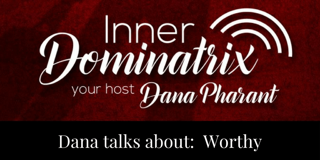 Episode #33:  Dana Goes Solo: Worthy