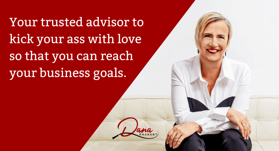 Your trusted advisor to kick your ass with love so that you can reach your business goals